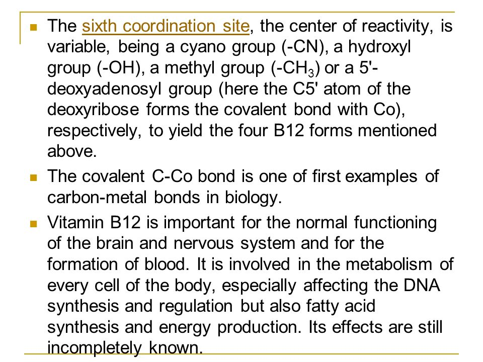 The sixth coordination site, the center of reactivity, is variable, being a cyano group (-CN), a hydroxyl group (-OH), a methyl group (-CH3) or a 5 -deoxyadenosyl group (here the C5 atom of the deoxyribose forms the covalent bond with Co), respectively, to yield the four B12 forms mentioned above.