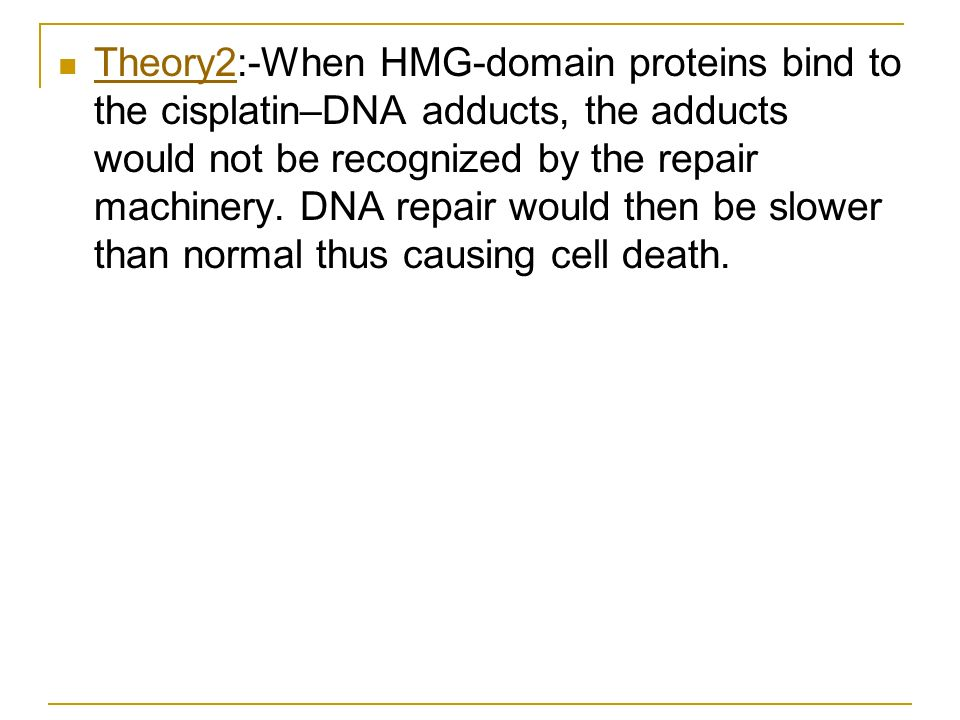 Theory2:-When HMG-domain proteins bind to the cisplatin–DNA adducts, the adducts would not be recognized by the repair machinery.