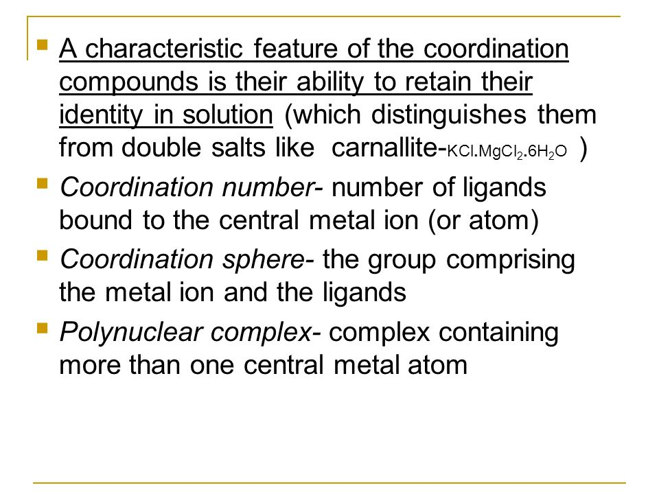 A characteristic feature of the coordination compounds is their ability to retain their identity in solution (which distinguishes them from double salts like carnallite-KCl.MgCl2.6H2O )