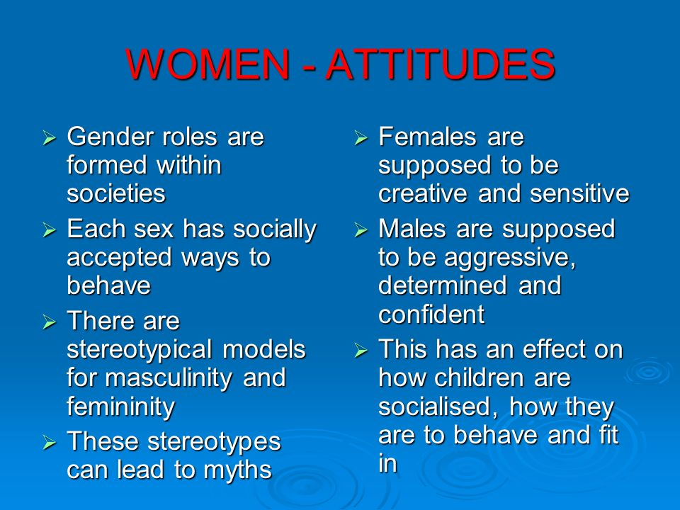 WOMEN - ATTITUDES Gender roles are formed within societies