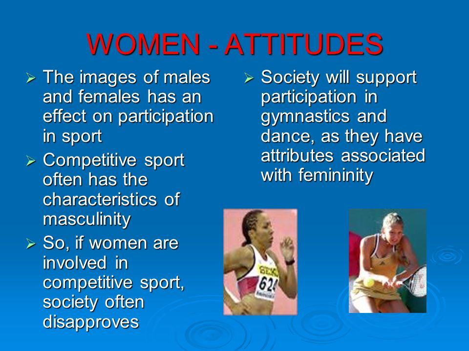 WOMEN - ATTITUDES The images of males and females has an effect on participation in sport.