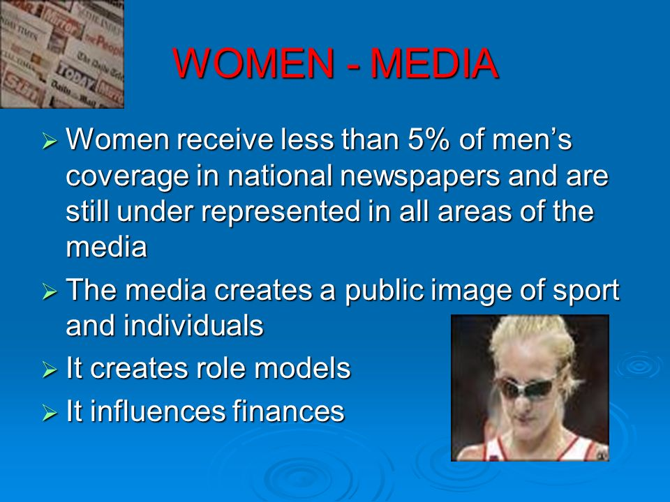 WOMEN - MEDIAWomen receive less than 5% of men's coverage in national newspapers and are still under represented in all areas of the media.