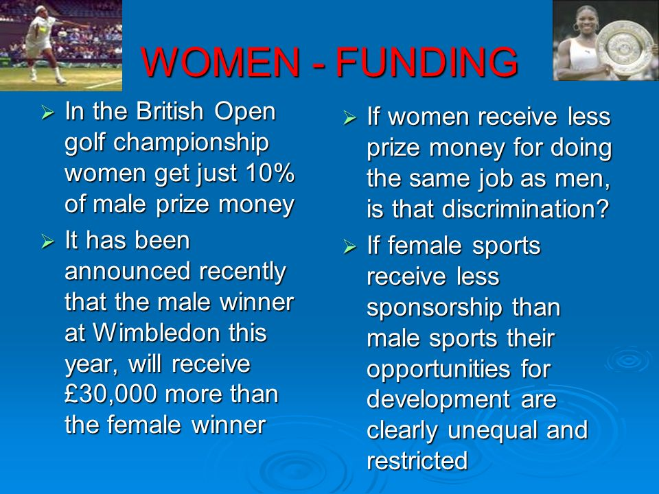 WOMEN - FUNDING In the British Open golf championship women get just 10% of male prize money.