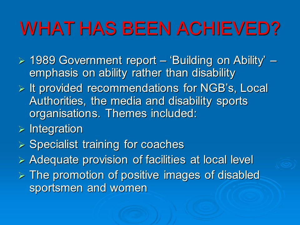 WHAT HAS BEEN ACHIEVED 1989 Government report – 'Building on Ability' – emphasis on ability rather than disability.