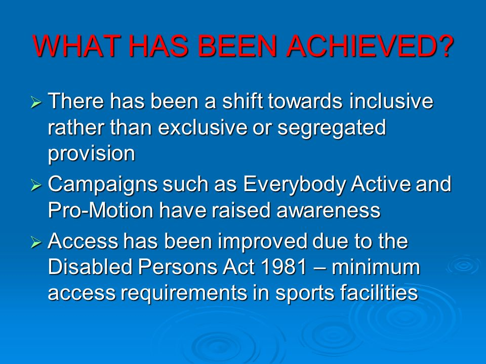 WHAT HAS BEEN ACHIEVED There has been a shift towards inclusive rather than exclusive or segregated provision.