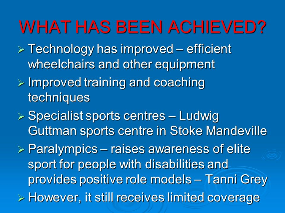 WHAT HAS BEEN ACHIEVED Technology has improved – efficient wheelchairs and other equipment. Improved training and coaching techniques.