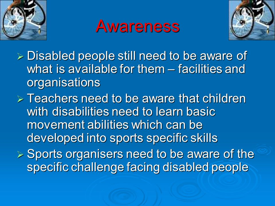 Awareness Disabled people still need to be aware of what is available for them – facilities and organisations.