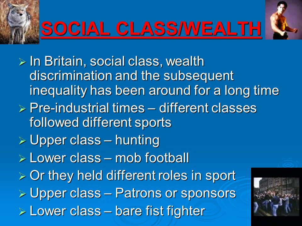SOCIAL CLASS/WEALTHIn Britain, social class, wealth discrimination and the subsequent inequality has been around for a long time.