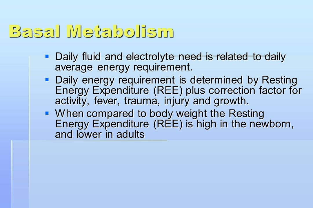 Basal Metabolism Daily fluid and electrolyte need is related to daily average energy requirement.