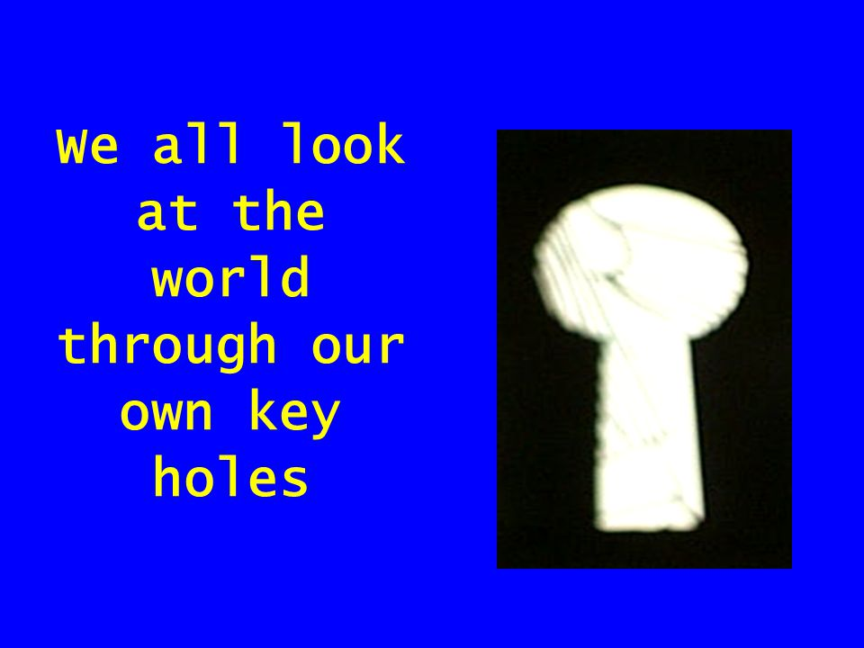 We all look at the world through our own key holes