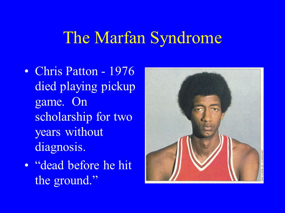 The Marfan Syndrome Chris Patton - 1976 died playing pickup game. On scholarship for two years without diagnosis.