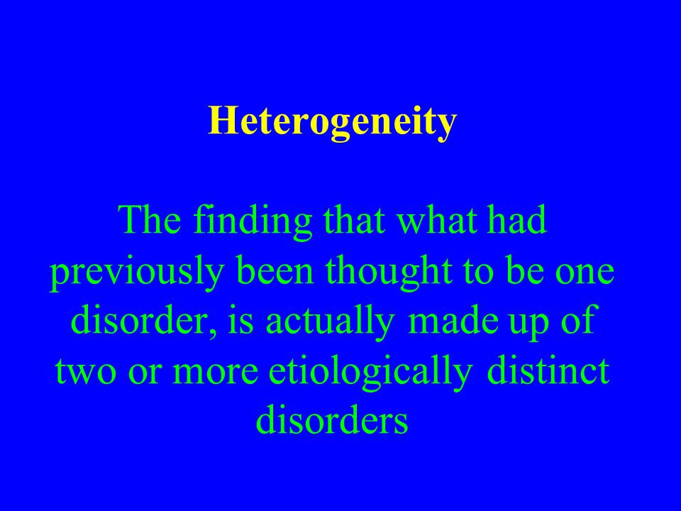 Heterogeneity The finding that what had previously been thought to be one disorder, is actually made up of two or more etiologically distinct disorders