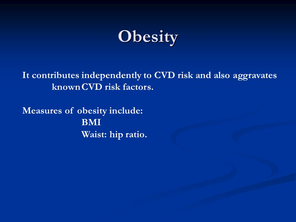 Obesity It contributes independently to CVD risk and also aggravates known CVD risk factors. Measures of obesity include: