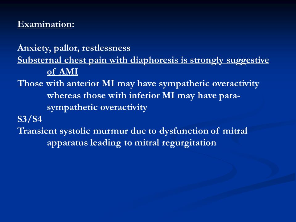 Examination: Anxiety, pallor, restlessness. Substernal chest pain with diaphoresis is strongly suggestive.
