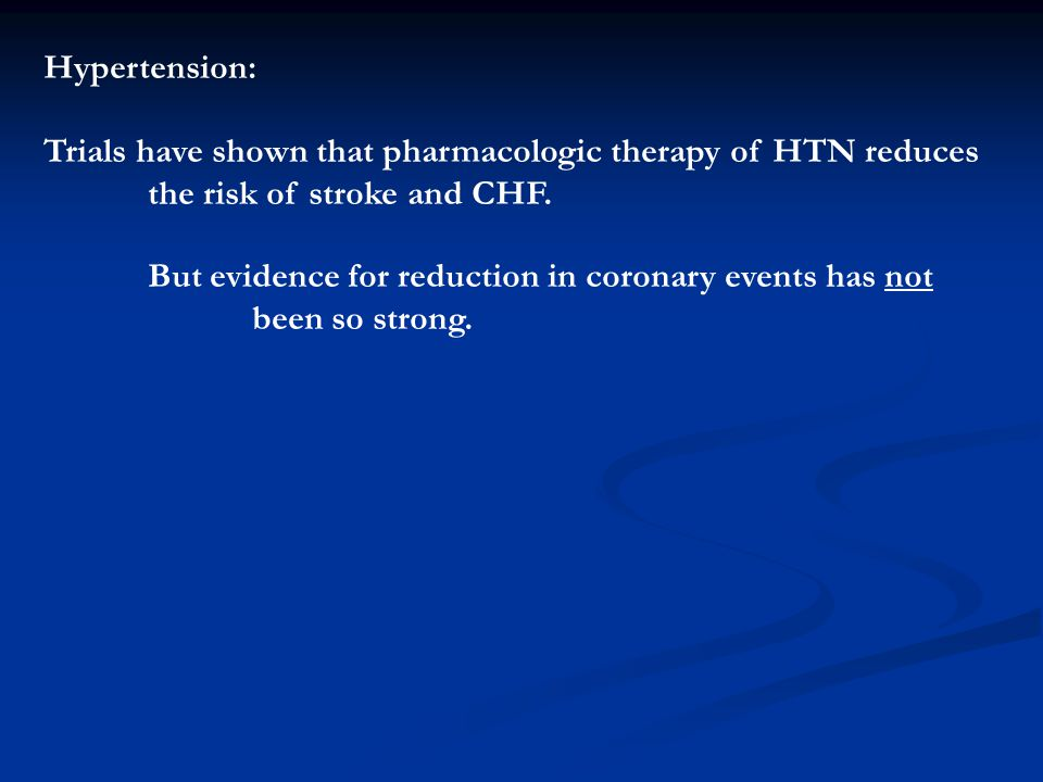Hypertension: Trials have shown that pharmacologic therapy of HTN reduces. the risk of stroke and CHF.