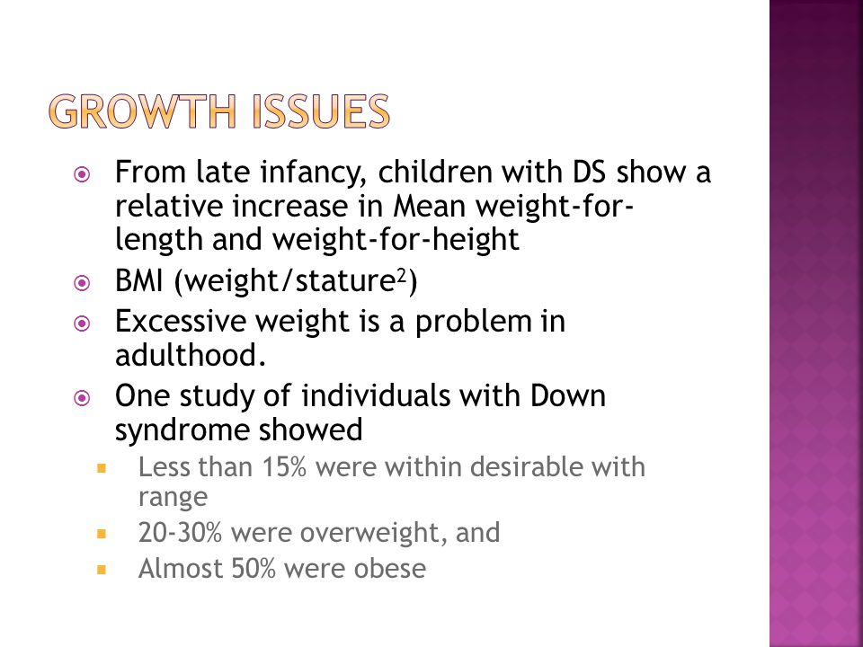 GROWTH ISSUES From late infancy, children with DS show a relative increase in Mean weight-for- length and weight-for-height.
