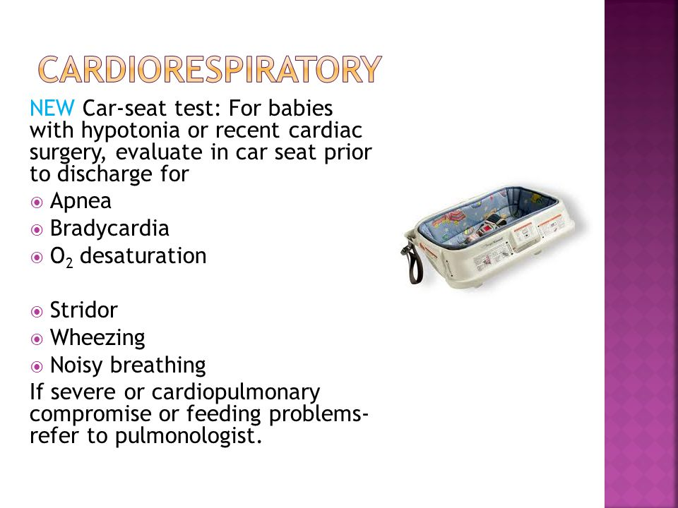 Cardiorespiratory NEW Car-seat test: For babies with hypotonia or recent cardiac surgery, evaluate in car seat prior to discharge for.