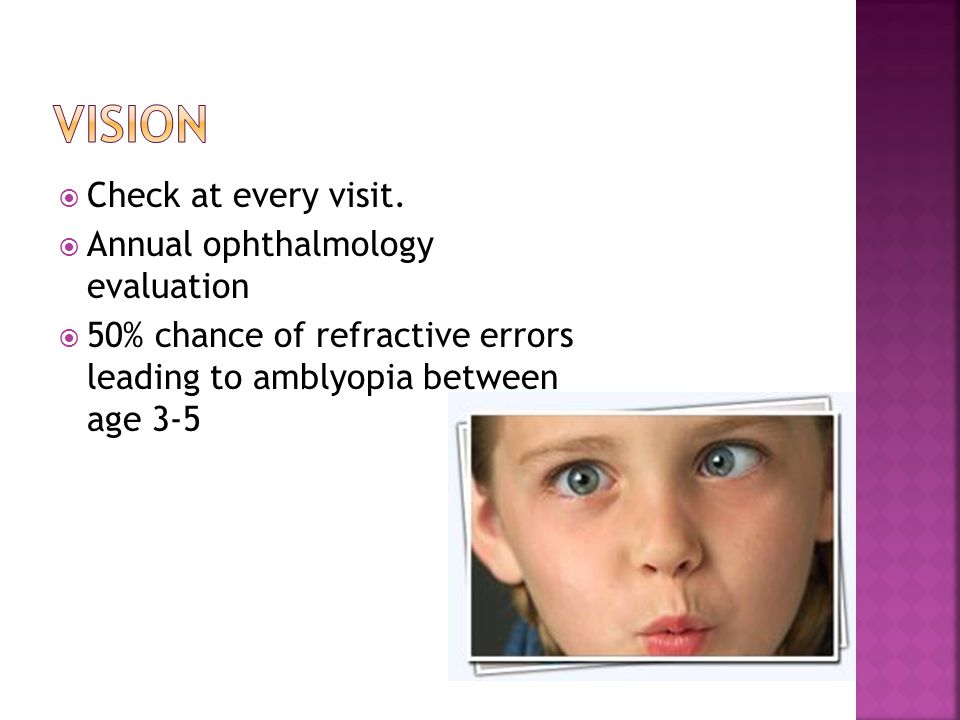 Vision Check at every visit. Annual ophthalmology evaluation