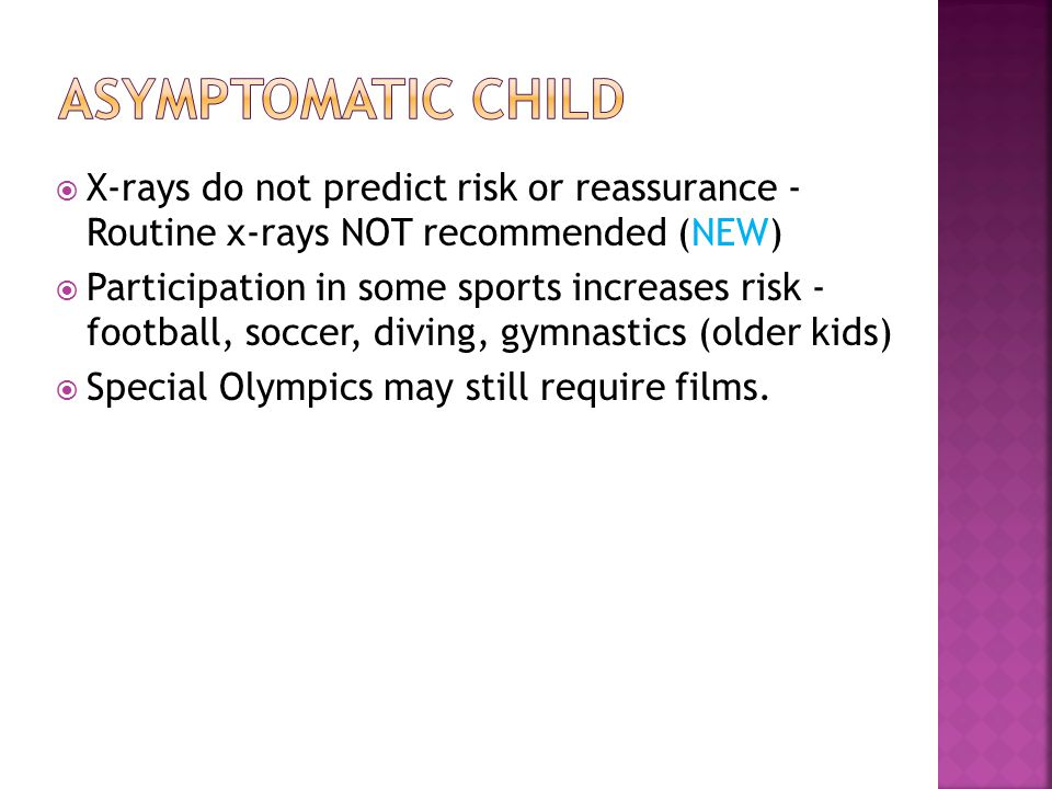 Asymptomatic child X-rays do not predict risk or reassurance - Routine x-rays NOT recommended (NEW)