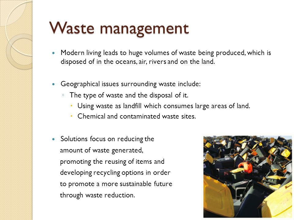Waste management Modern living leads to huge volumes of waste being produced, which is disposed of in the oceans, air, rivers and on the land.