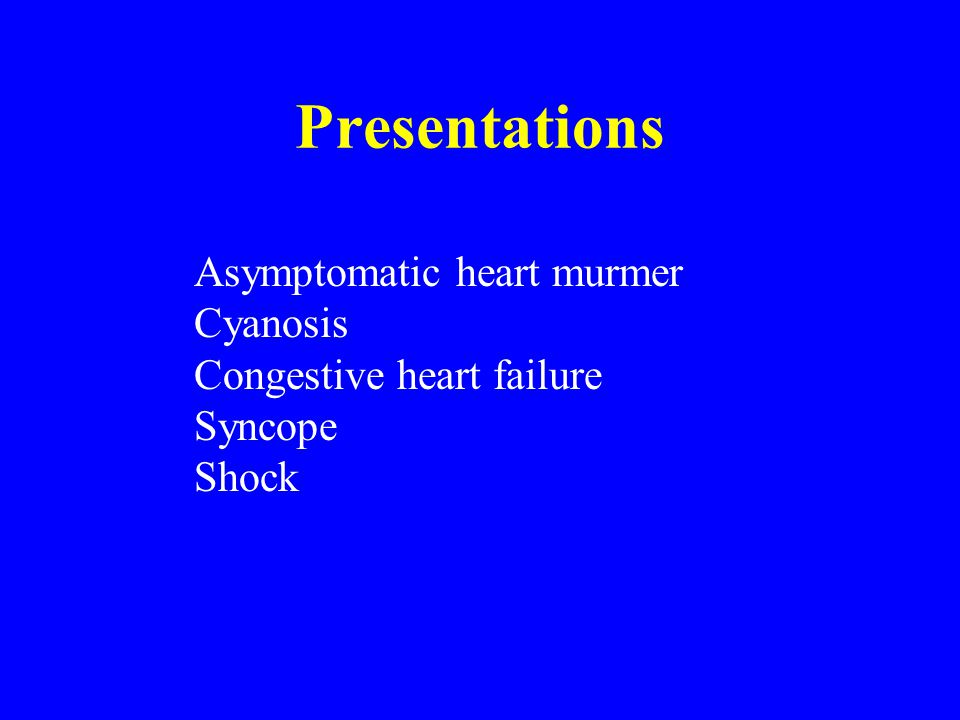 Presentations Asymptomatic heart murmer Cyanosis
