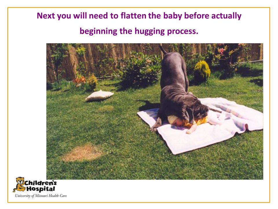 Next you will need to flatten the baby before actually beginning the hugging process.
