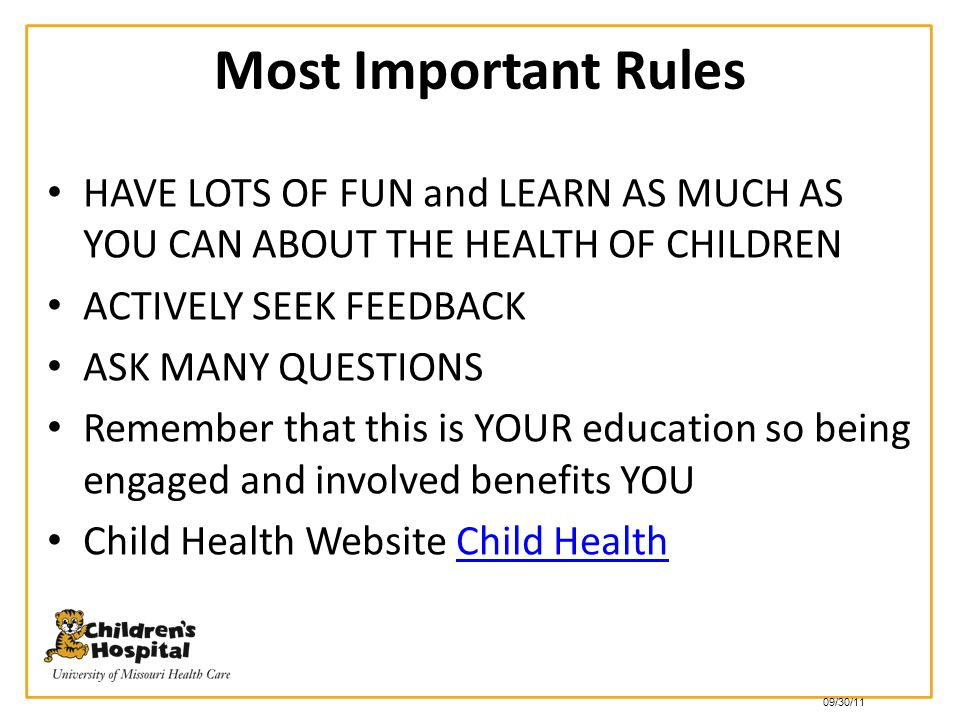 Most Important Rules HAVE LOTS OF FUN and LEARN AS MUCH AS YOU CAN ABOUT THE HEALTH OF CHILDREN. ACTIVELY SEEK FEEDBACK.