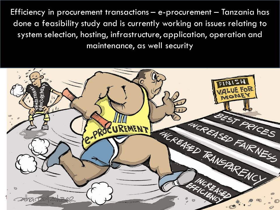 Efficiency in procurement transactions – e-procurement – Tanzania has done a feasibility study and is currently working on issues relating to system selection, hosting, infrastructure, application, operation and maintenance, as well security