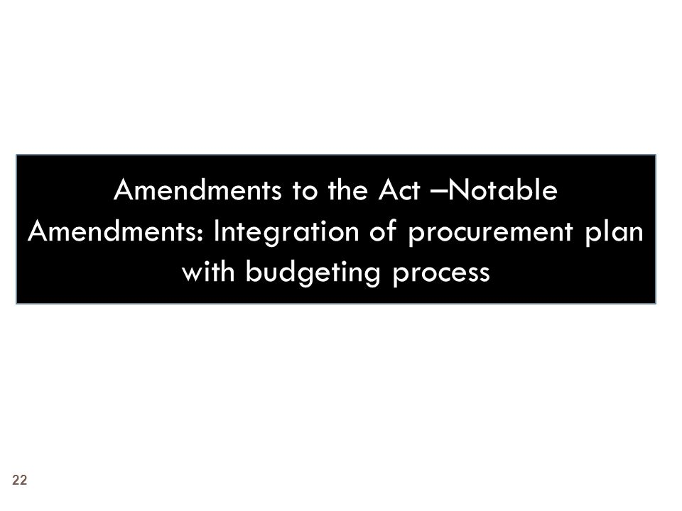 Amendments to the Act –Notable Amendments: Integration of procurement plan with budgeting process