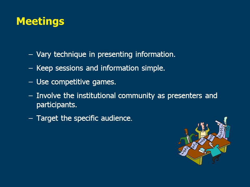Meetings Vary technique in presenting information.