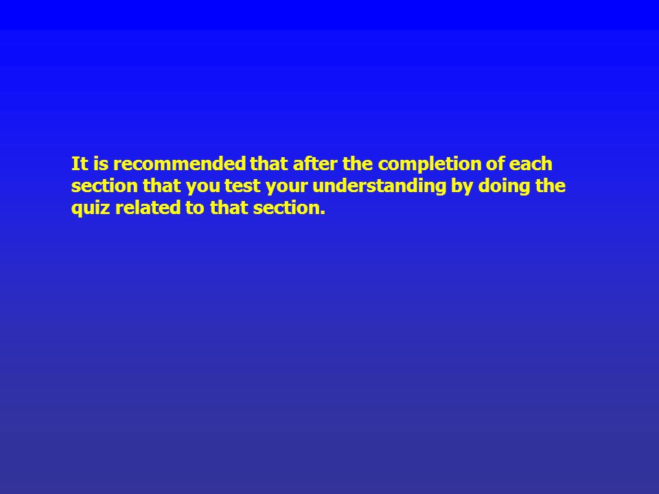 It is recommended that after the completion of each section that you test your understanding by doing the quiz related to that section.