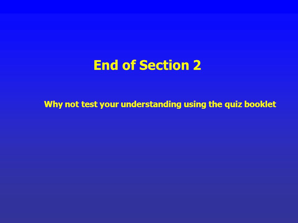 End of Section 2 Why not test your understanding using the quiz booklet