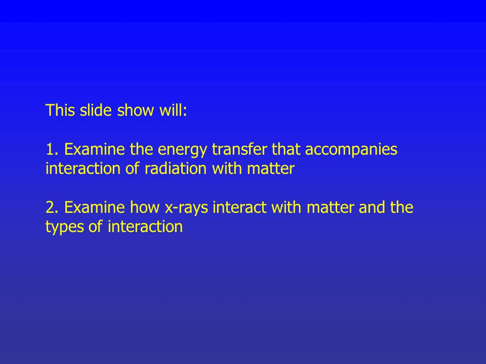 This slide show will: 1. Examine the energy transfer that accompanies interaction of radiation with matter.