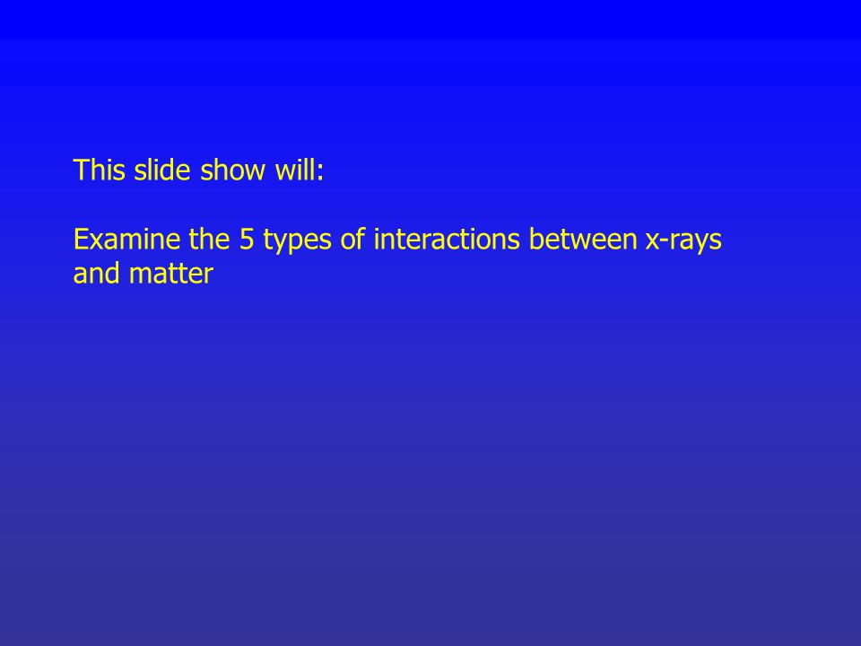 This slide show will: Examine the 5 types of interactions between x-rays and matter