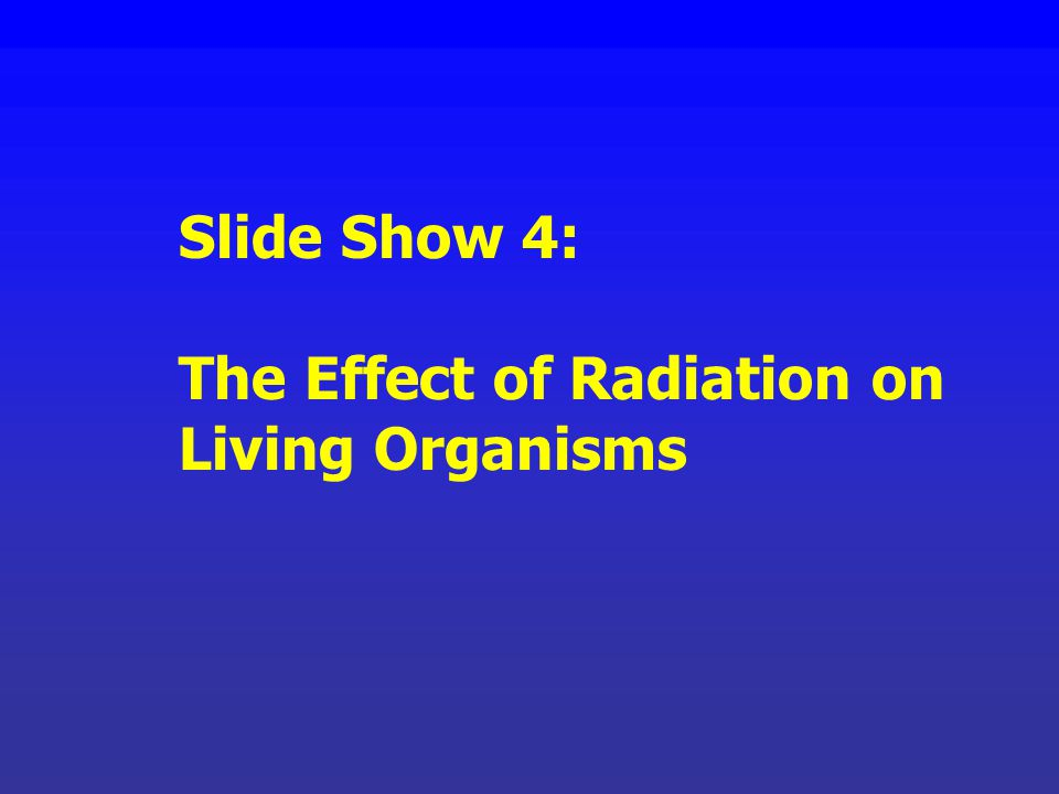 Slide Show 4: The Effect of Radiation on Living Organisms