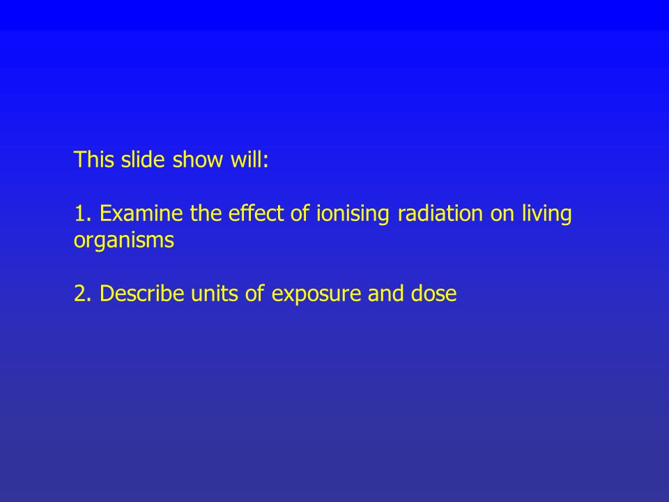 This slide show will: 1. Examine the effect of ionising radiation on living organisms.