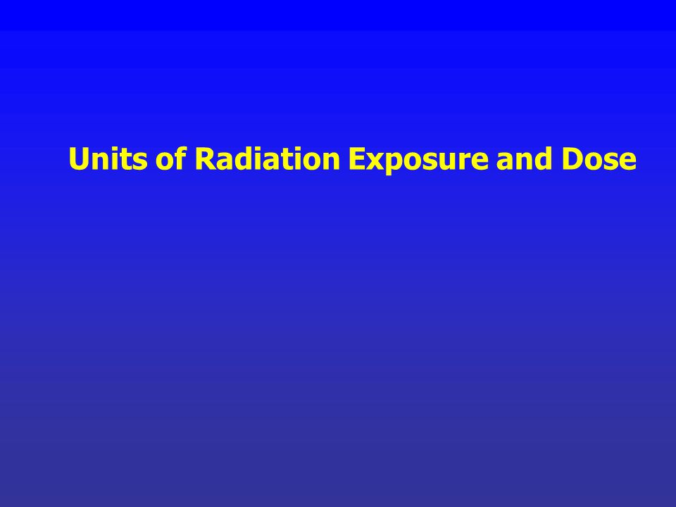 Units of Radiation Exposure and Dose
