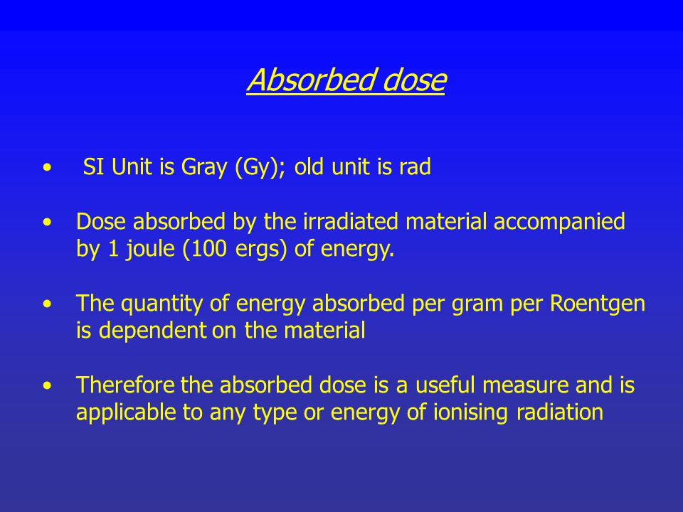 Absorbed dose SI Unit is Gray (Gy); old unit is rad