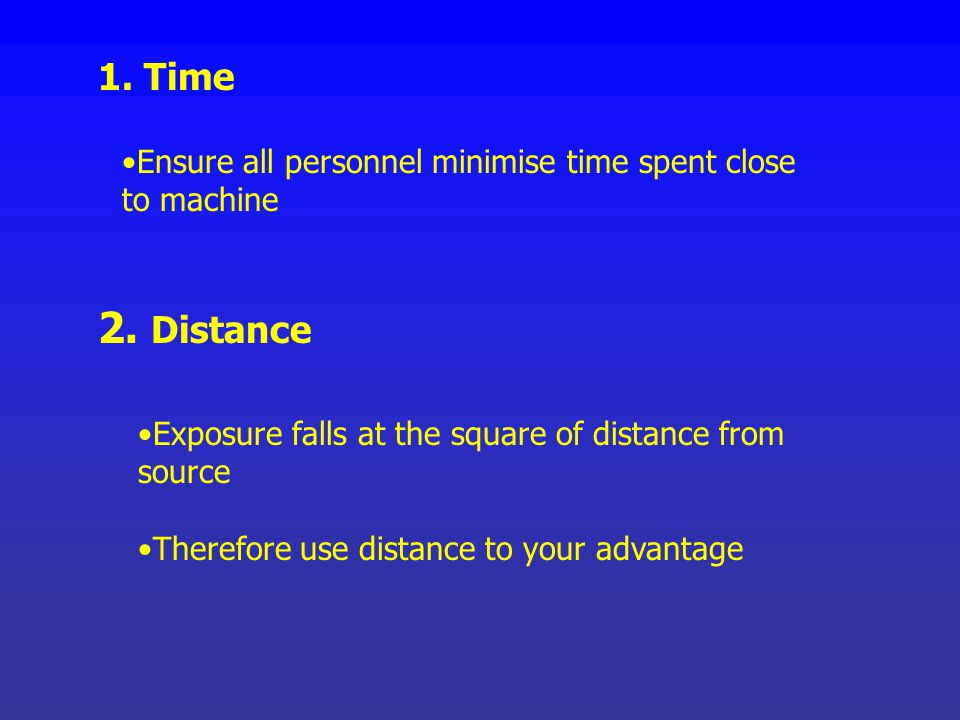 1. Time Ensure all personnel minimise time spent close to machine. 2. Distance. Exposure falls at the square of distance from source.