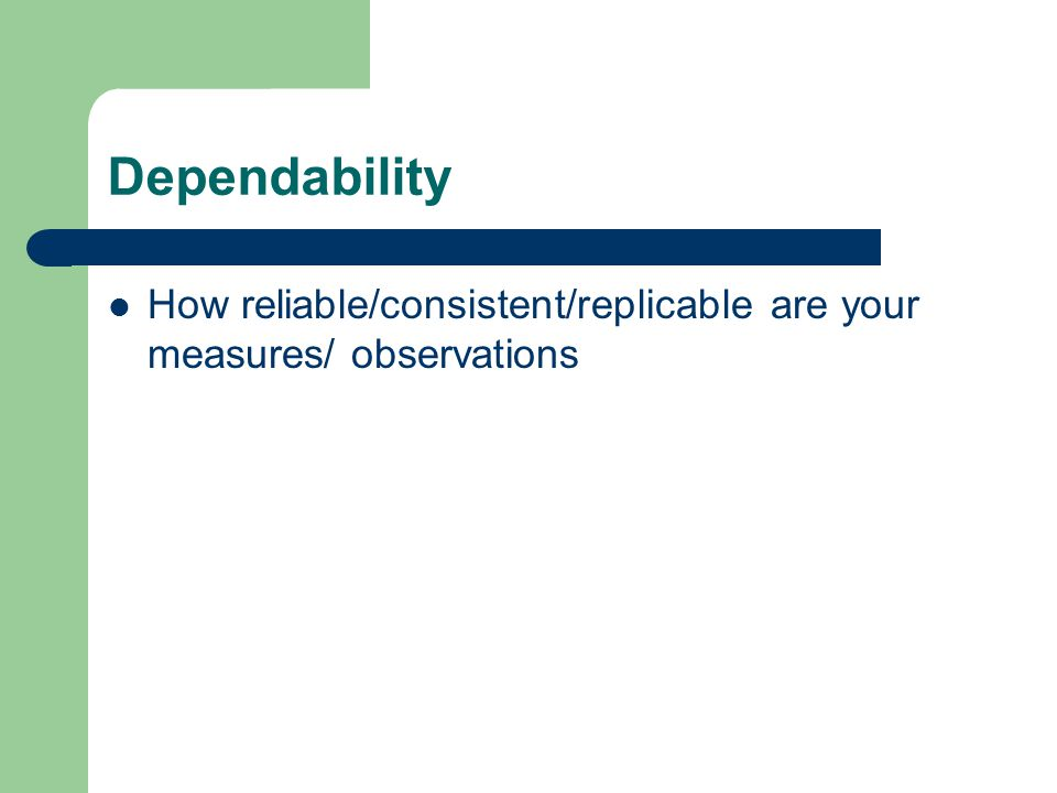 Dependability How reliable/consistent/replicable are your measures/ observations