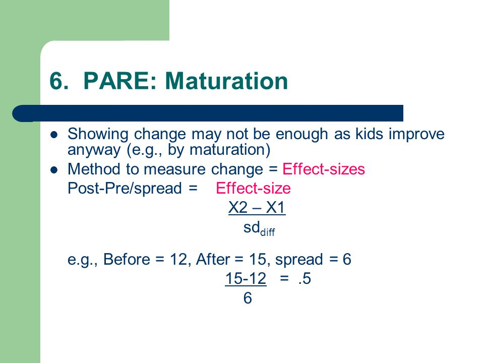 6. PARE: Maturation Showing change may not be enough as kids improve anyway (e.g., by maturation) Method to measure change = Effect-sizes.