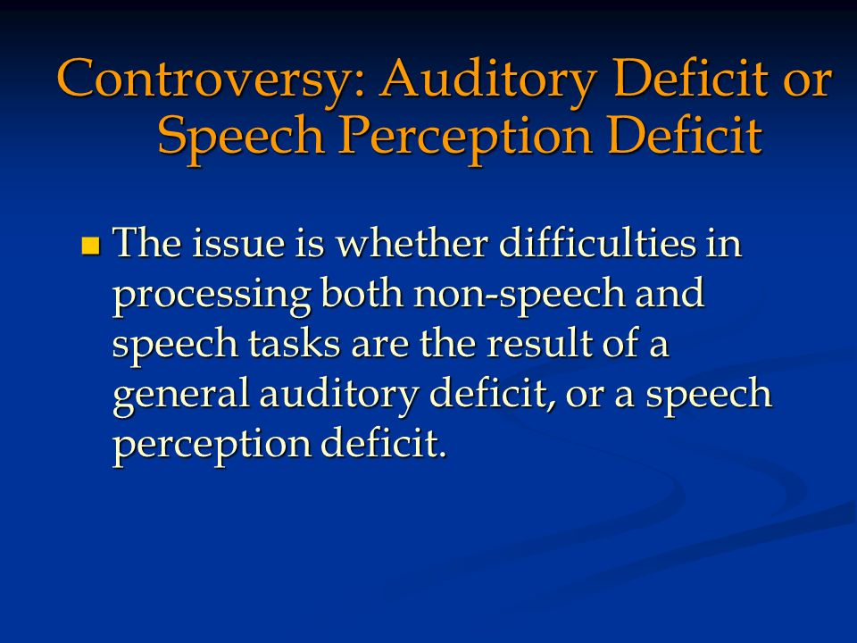 Controversy: Auditory Deficit or Speech Perception Deficit