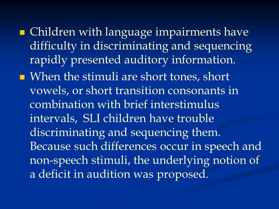 Children with language impairments have difficulty in discriminating and sequencing rapidly presented auditory information.