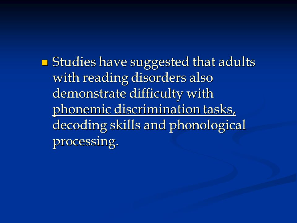 Studies have suggested that adults with reading disorders also demonstrate difficulty with phonemic discrimination tasks, decoding skills and phonological processing.