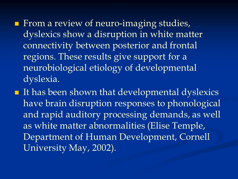 From a review of neuro-imaging studies, dyslexics show a disruption in white matter connectivity between posterior and frontal regions. These results give support for a neurobiological etiology of developmental dyslexia.
