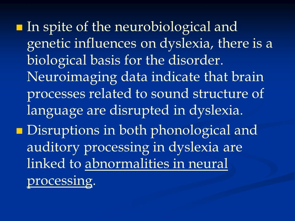 In spite of the neurobiological and genetic influences on dyslexia, there is a biological basis for the disorder. Neuroimaging data indicate that brain processes related to sound structure of language are disrupted in dyslexia.