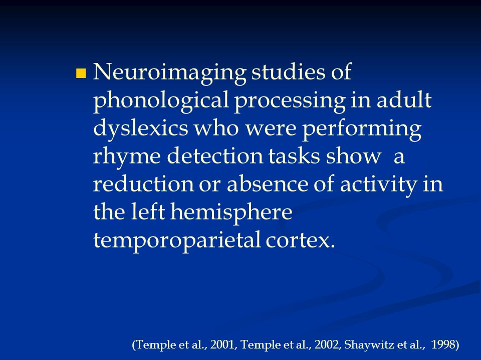 Neuroimaging studies of phonological processing in adult dyslexics who were performing rhyme detection tasks show a reduction or absence of activity in the left hemisphere temporoparietal cortex.