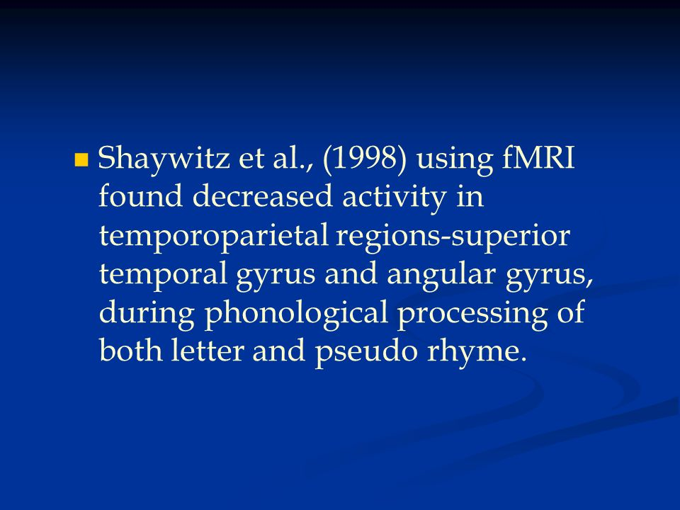 Shaywitz et al., (1998) using fMRI found decreased activity in temporoparietal regions-superior temporal gyrus and angular gyrus, during phonological processing of both letter and pseudo rhyme.