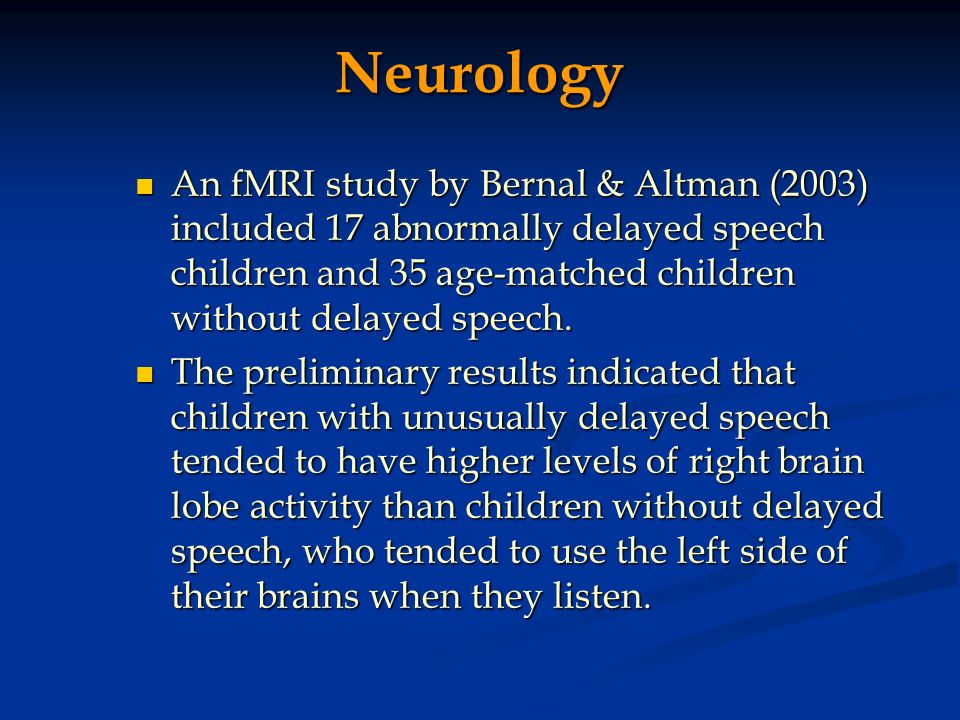 Neurology An fMRI study by Bernal & Altman (2003) included 17 abnormally delayed speech children and 35 age-matched children without delayed speech.