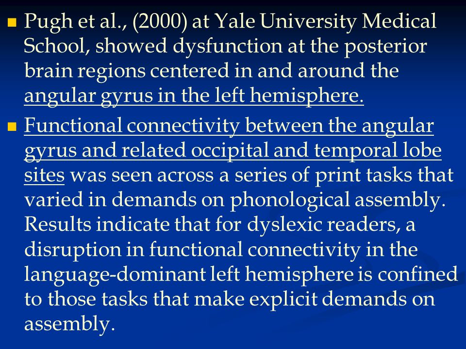 Pugh et al., (2000) at Yale University Medical School, showed dysfunction at the posterior brain regions centered in and around the angular gyrus in the left hemisphere.